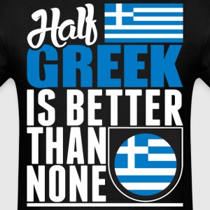 Half Greek Is Better Than None - Men's T-Shirt