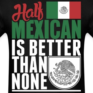 Half Mexican Is Better Than None - Men's T-Shirt
