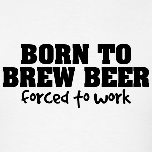 born to brew beer forced to work t-shirt - Men's T-Shirt