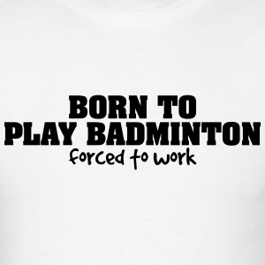 born to play badminton forced to work t-shirt - Men's T-Shirt