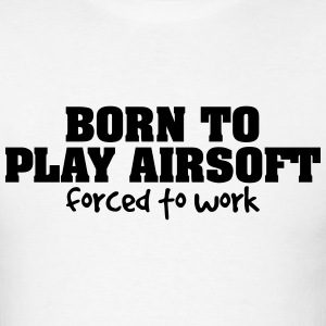 born to play airsoft forced to work t-shirt - Men's T-Shirt