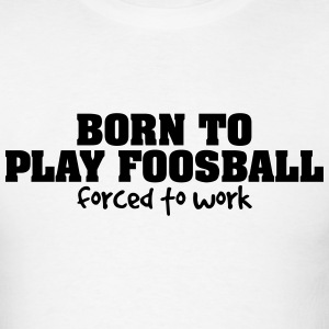 born to play foosball forced to work t-shirt - Men's T-Shirt
