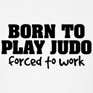 born to play judo forced to work t-shirt - Men's T-Shirt