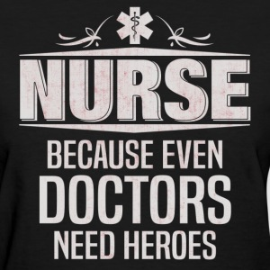 Nurse Because Even Doctors Need Heroes Women's T-Shirts - Women's T-Shirt