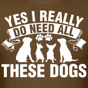 Yes I Really Do Need All These Dogs - Men's T-Shirt