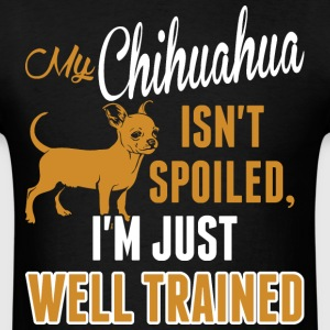 My Chihuahua Isnt Spoiled Im Just Well Trained - Men's T-Shirt