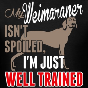 My Weimaraner Isnt Spoiled Im Just Well Trained - Men's T-Shirt