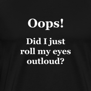Oops!  Did I Just Roll My Eyes Outloud? - Men's Premium T-Shirt