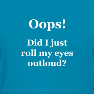 Oops!  Did I Just Roll My Eyes Outloud? - Women's T-Shirt