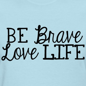 be brave, love life - Women's T-Shirt