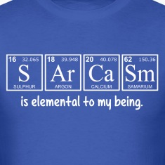 Sarcasm is elemental to my being T-Shirts