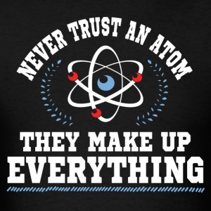 Never Trust An Atom They Make Up Everything T-Shirts - Men's T-Shirt