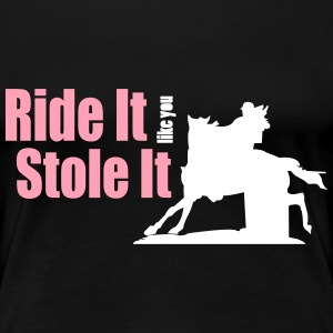 Barrel Racer: Ride It Like You Stole It T-Shirts - Women's Premium T-Shirt