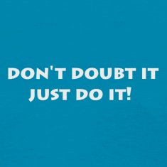 don't doubt it just do it!