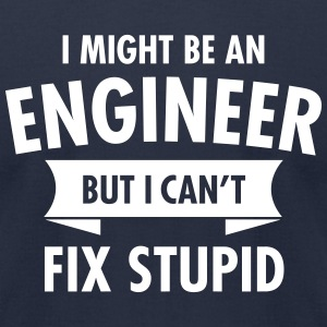 I Might Be An Engineer But I Can't Fix Stupid T-Shirts - Men's T-Shirt by American Apparel