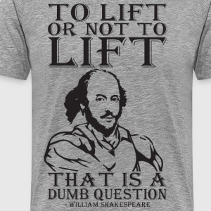 To Lift Or Not To Lift? (Shakespeare) T-Shirts - Men's Premium T-Shirt
