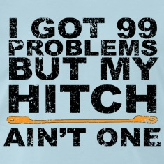 I Got 99 Problems but my Hitch Ain't One