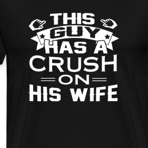 THIS GUY HAS A CRUSH ON HIS WIFE - Men's Premium T-Shirt
