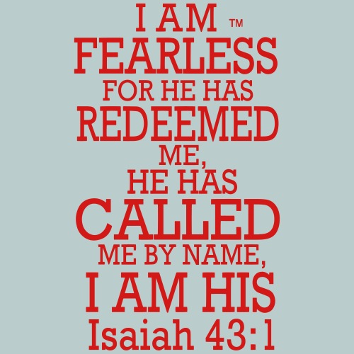 I AM FEARLESS FOR HE HAS REDEEMED ME