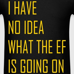 I have no idea what the ef is going on - Men's T-Shirt
