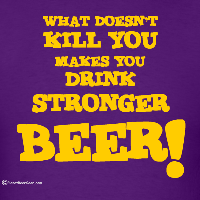 What Doesn't Kill You Makes You Drink Stronger Beer Men's T-Shirt