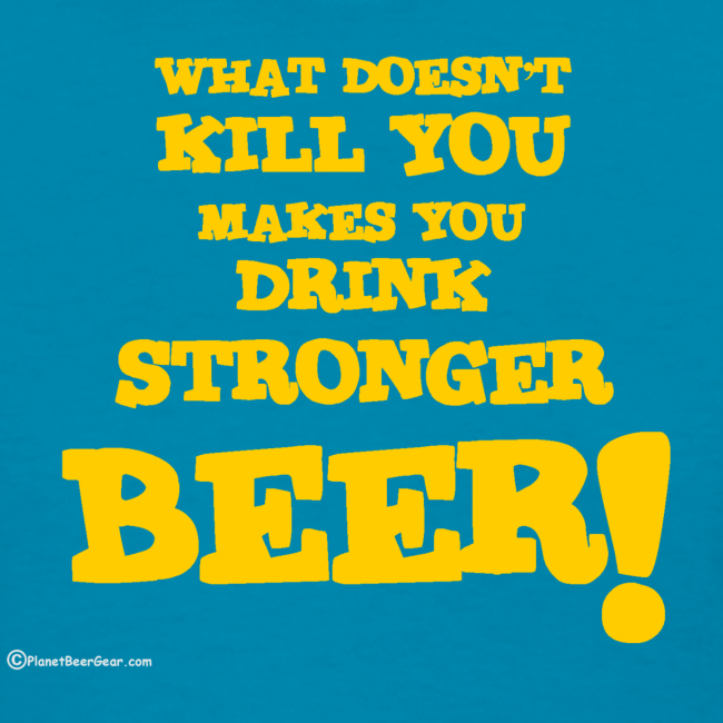 What Doesn't Kill You Makes You Drink Stronger Beer Women's T-Shirt