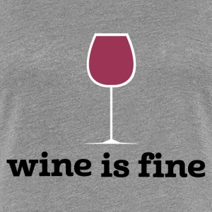 Wine is fine - Women's Premium T-Shirt