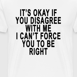 its_okay_if_you_disagree_with_me_i_cant_ - Men's Premium T-Shirt