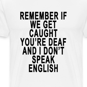 remember_if_we_get_caught_youre_deaf_and - Men's Premium T-Shirt