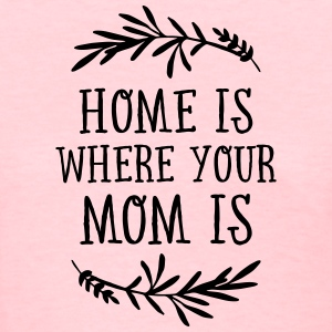 Home Is Where Your Mom Is Women's T-Shirts - Women's T-Shirt