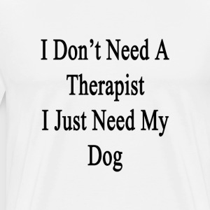 i_dont_need_a_therapist_i_just_need_my_d T-Shirts - Men's Premium T-Shirt