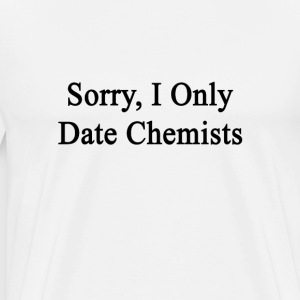 sorry_i_only_date_chemists T-Shirts - Men's Premium T-Shirt