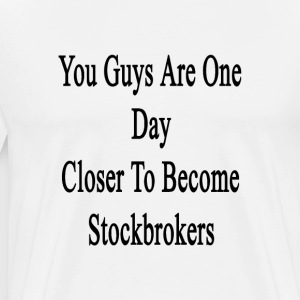you_guys_are_one_day_closer_to_become_st T-Shirts - Men's Premium T-Shirt