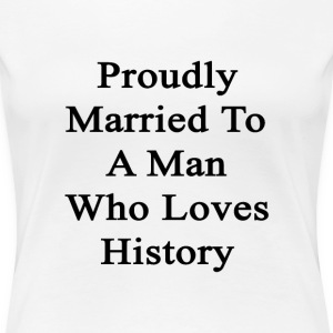 proudly_married_to_a_man_who_loves_histo Women's T-Shirts - Women's Premium T-Shirt