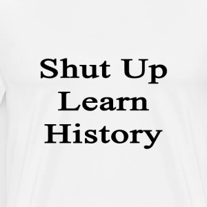 shut_up_learn_history T-Shirts - Men's Premium T-Shirt
