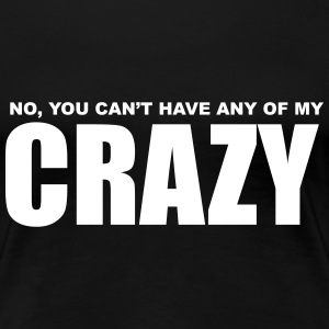 No, You can't have any of my Crazy Women's T-Shirts - Women's Premium T-Shirt