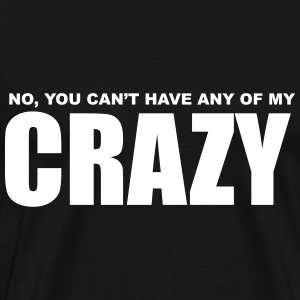 No, You can't have any of my Crazy T-Shirts - Men's Premium T-Shirt
