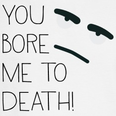 You bore me to death! Long Sleeve Shirts