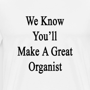 we_know_youll_make_a_great_organist T-Shirts - Men's Premium T-Shirt