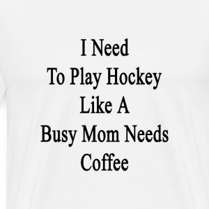 i_need_to_play_hockey_like_a_busy_mom_ne T-Shirts - Men's Premium T-Shirt