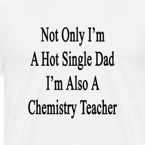 not_only_im_a_hot_single_dad_im_also_a_c T-Shirts - Men's Premium T-Shirt