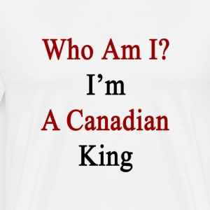who_am_i_im_a_canadian_king T-Shirts - Men's Premium T-Shirt