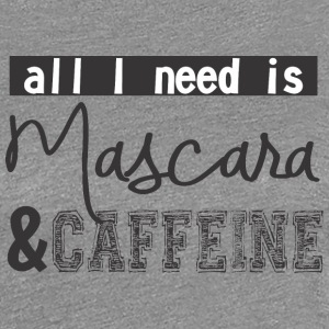 All I need is mascara and caffeine - Women's Premium T-Shirt