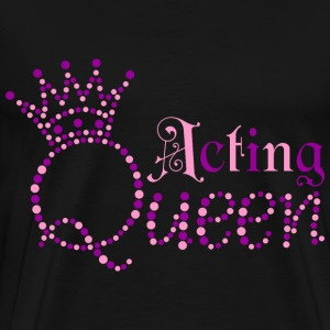 I am Acting Queen - Men's Premium T-Shirt