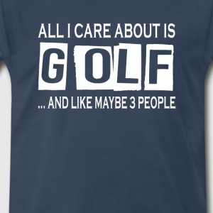 All I Care About Is Golf - Men's Premium T-Shirt