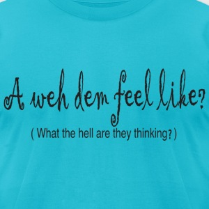 A weh dem feel like - Men's T-Shirt by American Apparel
