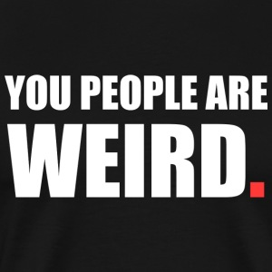 You people are weird. - Men's Premium T-Shirt