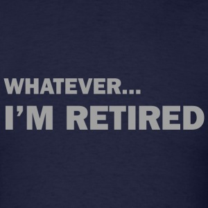 Whatever... I'm Retired - Men's T-Shirt