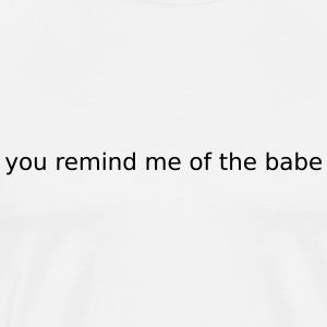 you remind me of the babe T-Shirts - Men's Premium T-Shirt