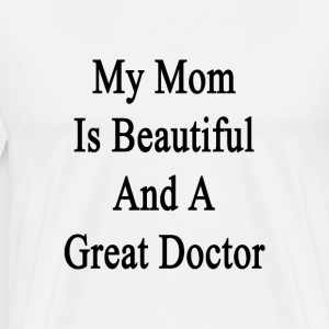 my_mom_is_beautiful_and_a_great_doctor T-Shirts - Men's Premium T-Shirt